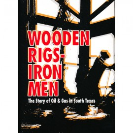 CCGS-WR.  Wooden Rigs - Iron Men: The Story of OIl & Gas in South Texas